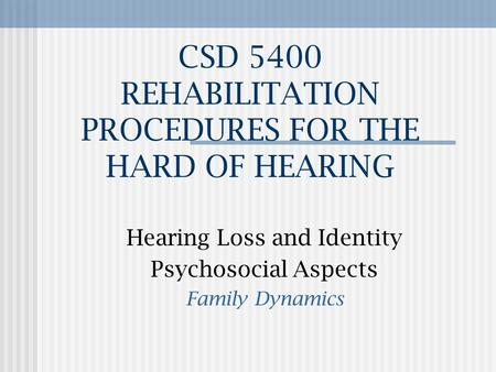 CSD 5400 REHABILITATION PROCEDURES FOR THE HARD OF HEARING Hearing Loss and Identity Psychosocial Aspects Family Dynamics.
