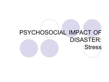 "PSYCHOSOCIAL IMPACT OF DISASTER: Stress STRESS ? "" Just because you lost your job, all you can do now is get drunk ! At home you're always mad with your."