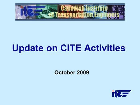 Update on CITE Activities October 2009. 2 Overview Canadian District (7) of ITE International Celebrating nearly 60 years of service Comprised of 12 sections,