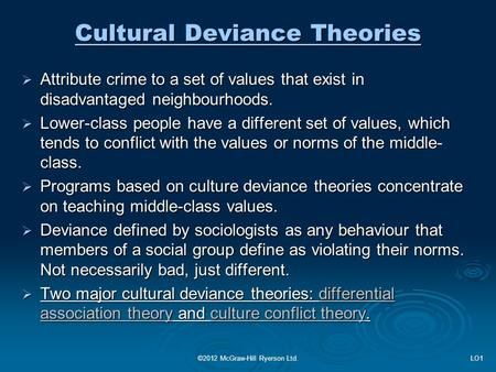 Cultural Deviance Theories  Attribute crime to a set of values that exist in disadvantaged neighbourhoods.  Lower-class people have a different set of.