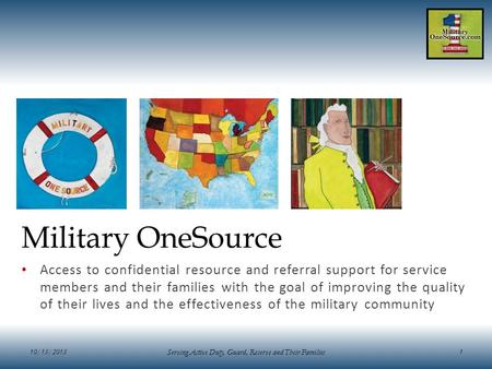 10/15/2015 Serving Active Duty, Guard, Reserve and Their Families 1 Military OneSource Access to confidential resource and referral support for service.