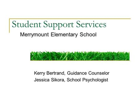 Student Support Services Merrymount Elementary School Kerry Bertrand, Guidance Counselor Jessica Sikora, School Psychologist.
