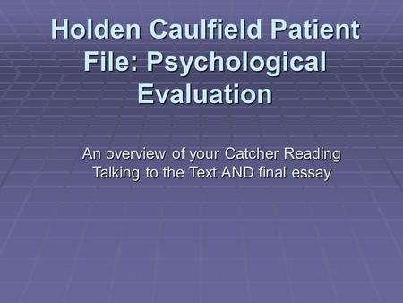 Holden Caulfield Patient File: Psychological Evaluation An overview of your Catcher Reading Talking to the Text AND final essay *this project does not.