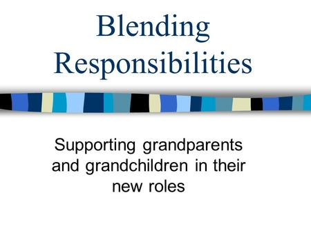 Blending Responsibilities Supporting grandparents and grandchildren in their new roles.
