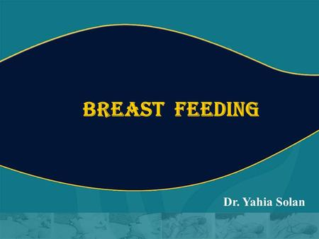 BREAST FEEDING Dr. Yahia Solan.