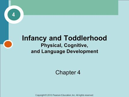 Copyright © 2010 Pearson Education, Inc. All rights reserved. Infancy and Toddlerhood Physical, Cognitive, and Language Development Chapter 4 4.