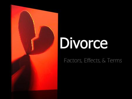 Factors, Effects, & Terms. #1 Factor is Selfishness—on the part of one or both spouses Infidelity Physical and emotional abuse Religious differences Alcohol/substance.
