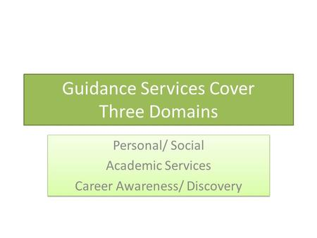 Guidance Services Cover Three Domains Personal/ Social Academic Services Career Awareness/ Discovery Personal/ Social Academic Services Career Awareness/