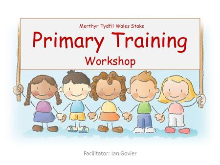 Primary Training Workshop Merthyr Tydfil Wales Stake Facilitator: Ian Govier.