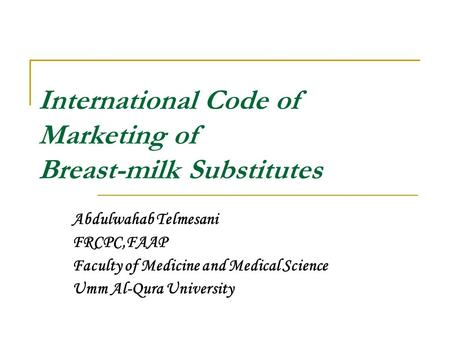 International Code of Marketing of Breast-milk Substitutes Abdulwahab Telmesani FRCPC,FAAP Faculty of Medicine and Medical Science Umm Al-Qura University.