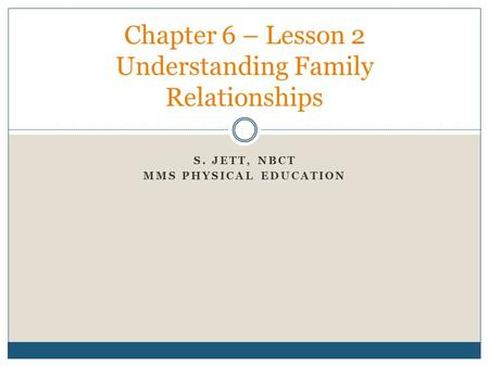 S. JETT, NBCT MMS PHYSICAL EDUCATION Chapter 6 – Lesson 2 Understanding Family Relationships.