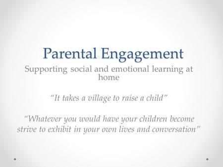 "Parental Engagement Parental Engagement Supporting social and emotional learning at home ""It takes a village to raise a child"" ""Whatever you would have."