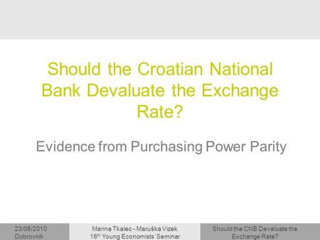 Should the CNB Devaluate the Exchange Rate? 23/06/2010 Dubrovnik Marina Tkalec - Maruška Vizek 16 th Young Economists' Seminar Should the Croatian National.