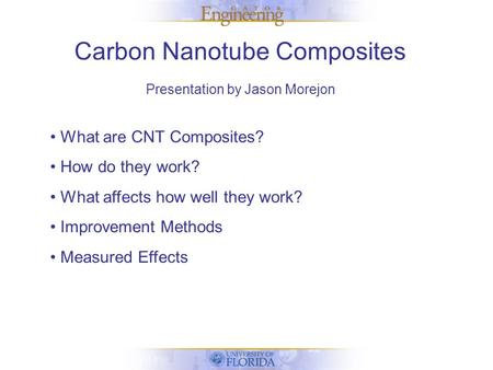 Carbon Nanotube Composites Presentation by Jason Morejon What are CNT Composites? How do they work? What affects how well they work? Improvement Methods.