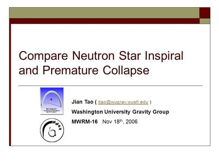 Compare Neutron Star Inspiral and Premature Collapse Jian Tao ( ) Washington University Gravity Group MWRM-16.