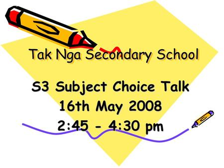 Tak Nga Secondary School S3 Subject Choice Talk 16th May 2008 2:45 - 4:30 pm.