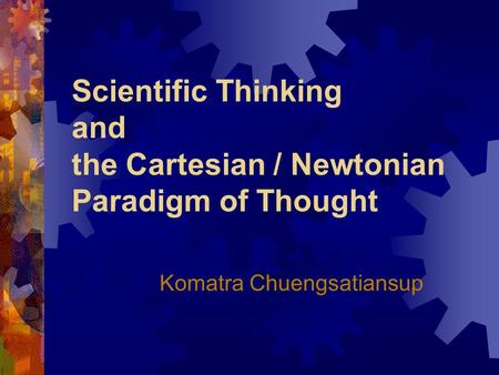 Scientific Thinking and the Cartesian / Newtonian Paradigm of Thought Komatra Chuengsatiansup.
