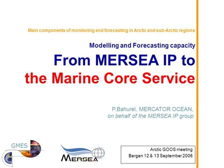 Main components of monitoring and forecasting in Arctic and sub-Arctic regions Modelling and Forecasting capacity From MERSEA IP to the Marine Core Service.