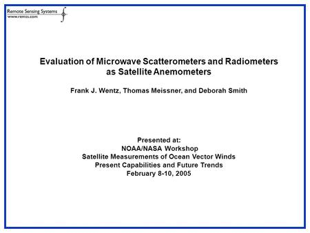 Evaluation of Microwave Scatterometers and Radiometers as Satellite Anemometers Frank J. Wentz, Thomas Meissner, and Deborah Smith Presented at: NOAA/NASA.