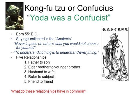 "Kong-fu tzu or Confucius ""Yoda was a Confucist"" Born 551B.C. Sayings collected in the ""Analects"" --""Never impose on others what you would not choose for."