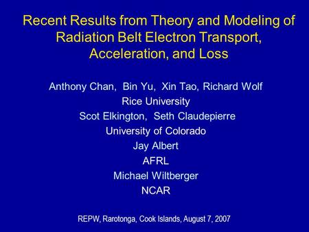 Recent Results from Theory and Modeling of Radiation Belt Electron Transport, Acceleration, and Loss Anthony Chan, Bin Yu, Xin Tao, Richard Wolf Rice University.