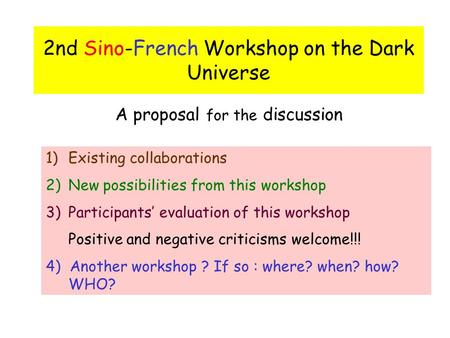 2nd Sino-French Workshop on the Dark Universe A proposal for the discussion 1)Existing collaborations 2)New possibilities from this workshop 3)Participants'
