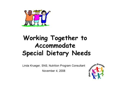 Working Together to Accommodate Special Dietary Needs Linda Krueger, SNS, Nutrition Program Consultant November 4, 2008.