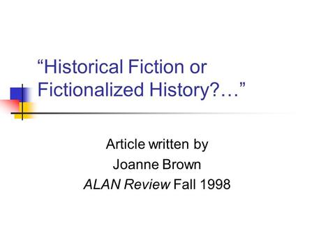 """Historical Fiction or Fictionalized History?…"" Article written by Joanne Brown ALAN Review Fall 1998."