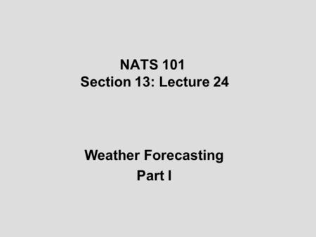 NATS 101 Section 13: Lecture 24 Weather Forecasting Part I.