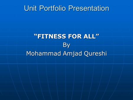 "Unit Portfolio Presentation ""FITNESS FOR ALL"" By Mohammad Amjad Qureshi."