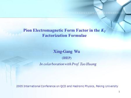 1 2005 International Conference on QCD and Hadronic Physics, Peking University Pion Electromagnetic Form Factor in the K T Factorization Formulae Xing-Gang.
