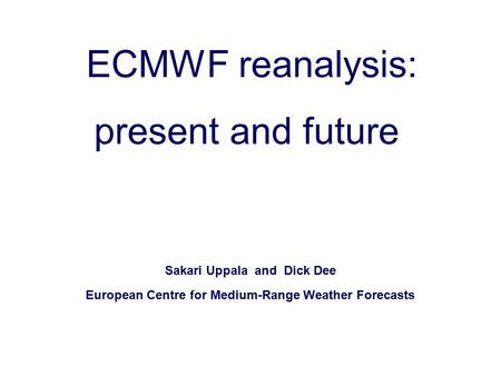Slide 1 Sakari Uppala and Dick Dee European Centre for Medium-Range Weather Forecasts ECMWF reanalysis: present and future.