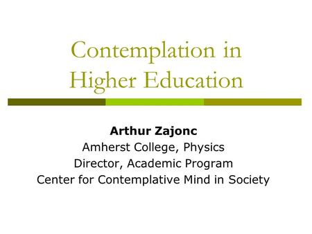 Contemplation in Higher Education Arthur Zajonc Amherst College, Physics Director, Academic Program Center for Contemplative Mind in Society.
