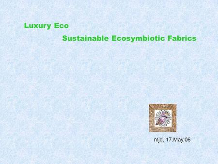 Luxury Eco mjd, 17.May.06 Sustainable Ecosymbiotic Fabrics.
