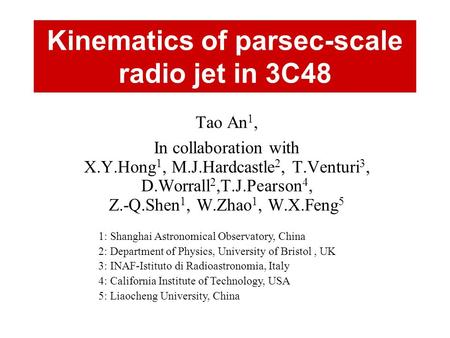 Kinematics of parsec-scale radio jet in 3C48 Tao An 1, In collaboration with X.Y.Hong 1, M.J.Hardcastle 2, T.Venturi 3, D.Worrall 2,T.J.Pearson 4, Z.-Q.Shen.
