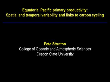 Equatorial Pacific primary productivity: Spatial and temporal variability and links to carbon cycling Pete Strutton College of Oceanic and Atmospheric.