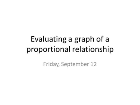 Evaluating a graph of a proportional relationship Friday, September 12.