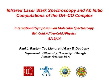 International Symposium on Molecular Spectroscopy RH: Cold /Ultra-Cold /Physics 6/19/14 6/19/14 Paul L. Raston, Tao Liang, and Gary E. Douberly Infrared.