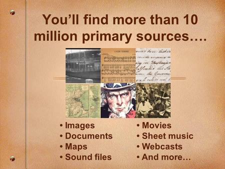 You'll find more than 10 million primary sources…. Images Documents Maps Sound files Movies Sheet music Webcasts And more…