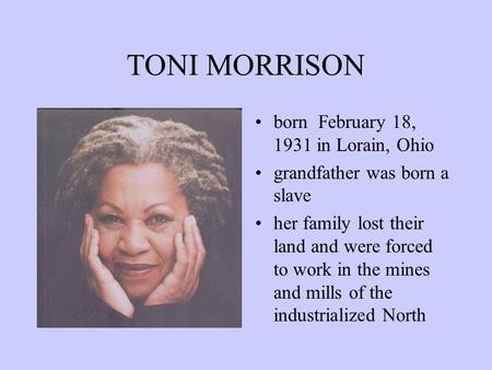 TONI MORRISON born February 18, 1931 in Lorain, Ohio grandfather was born a slave her family lost their land and were forced to work in the mines and.