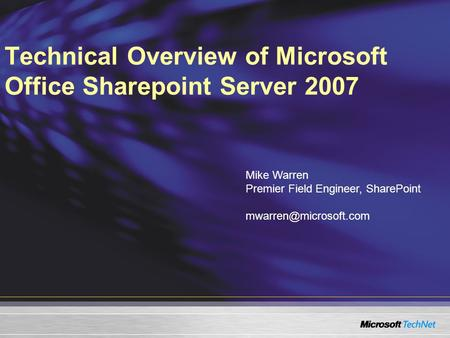 Technical Overview of Microsoft Office Sharepoint Server 2007 Mike Warren Premier Field Engineer, SharePoint