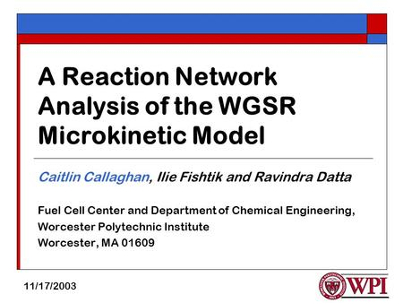 A Reaction Network Analysis of the WGSR Microkinetic Model Caitlin Callaghan, Ilie Fishtik and Ravindra Datta Fuel Cell Center and Department of Chemical.
