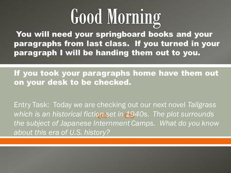  You will need your springboard books and your paragraphs from last class. If you turned in your paragraph I will be handing them out to you. If you took.