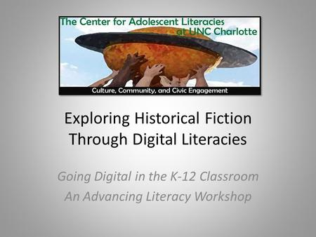 Exploring Historical Fiction Through Digital Literacies Going Digital in the K-12 Classroom An Advancing Literacy Workshop.