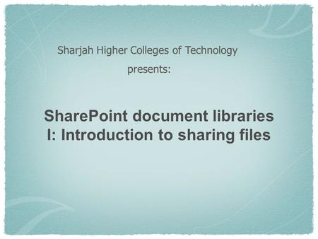 SharePoint document libraries I: Introduction to sharing files Sharjah Higher Colleges of Technology presents: