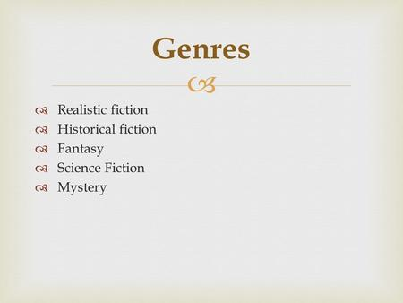   Realistic fiction  Historical fiction  Fantasy  Science Fiction  Mystery Genres.