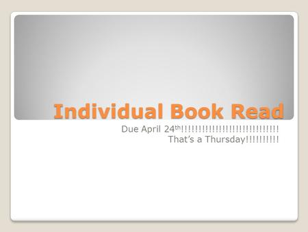 Individual Book Read Due April 24 th !!!!!!!!!!!!!!!!!!!!!!!!!!!!! That's a Thursday!!!!!!!!!!