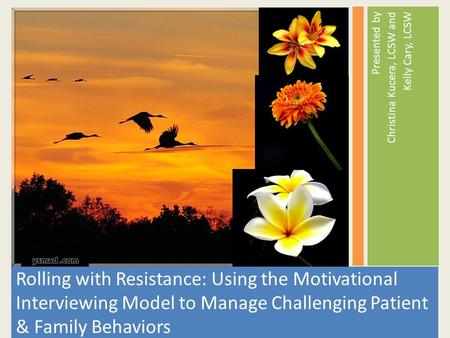 Rolling with Resistance: Using the Motivational Interviewing Model to Manage Challenging Patient & Family Behaviors Presented by Christina Kucera, LCSW.