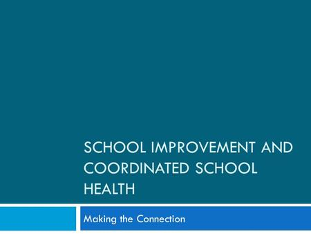 SCHOOL IMPROVEMENT AND COORDINATED SCHOOL HEALTH Making the Connection.