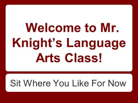 Welcome to Mr. Knight's Language Arts Class! Sit Where You Like For Now.
